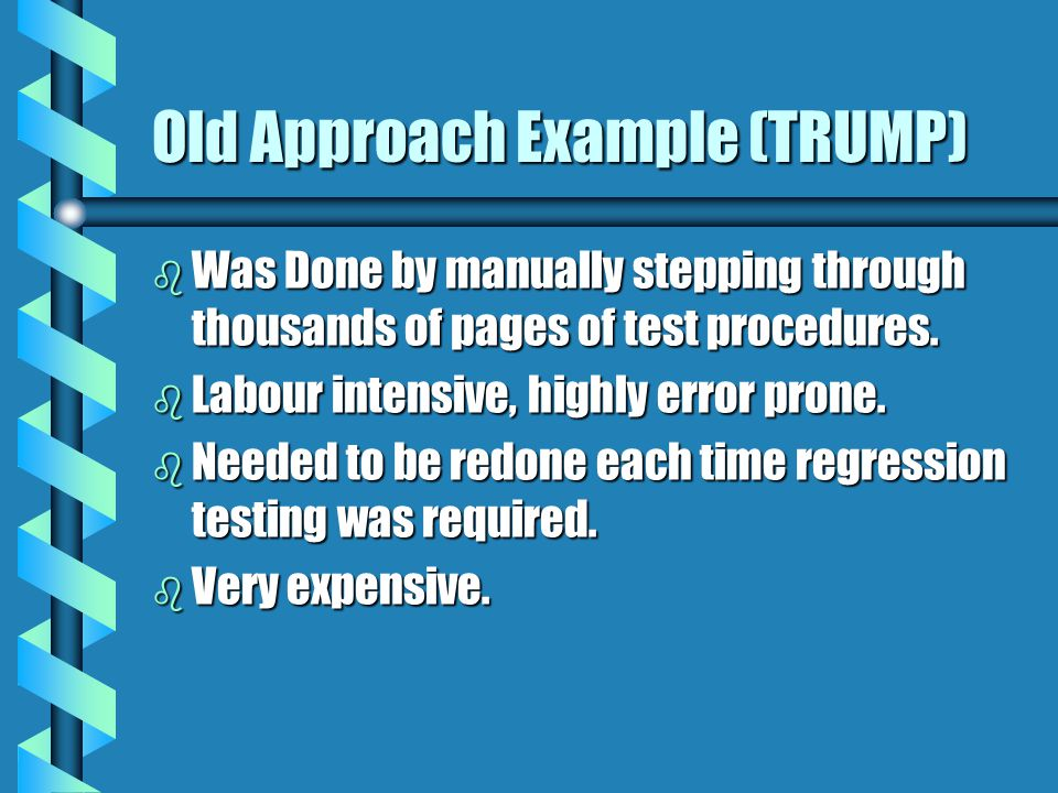 Old Approach Example (TRUMP) b Was Done by manually stepping through thousands of pages of test procedures. b Labour intensive, highly error prone. b