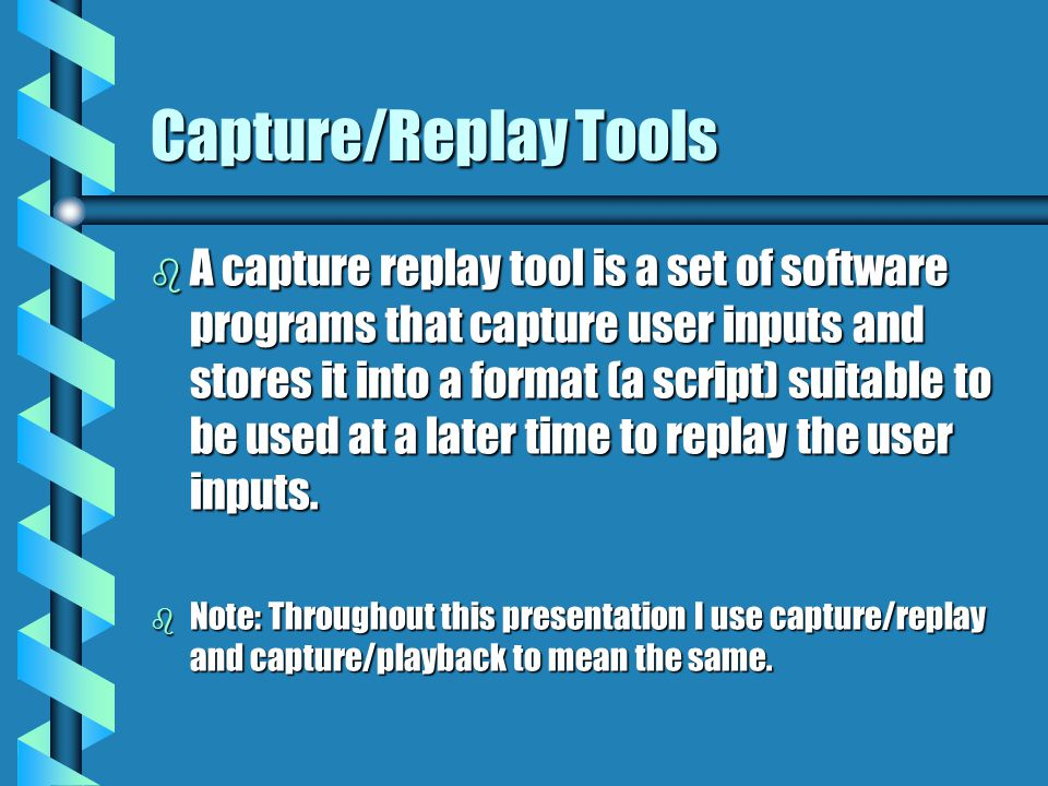 Capture/Replay Tools b A capture replay tool is a set of software programs that capture user inputs and stores it into a format (a script) suitable to