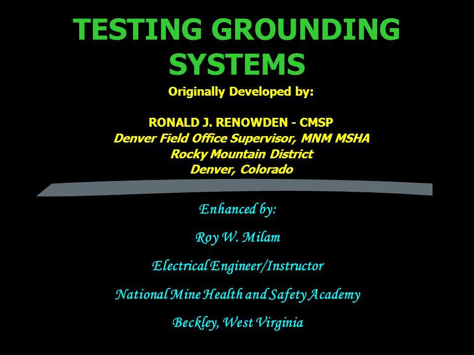 TESTING GROUNDING SYSTEMS Originally Developed by: RONALD J. RENOWDEN - CMSP Denver Field Office Supervisor, MNM MSHA Rocky Mountain District Denver,