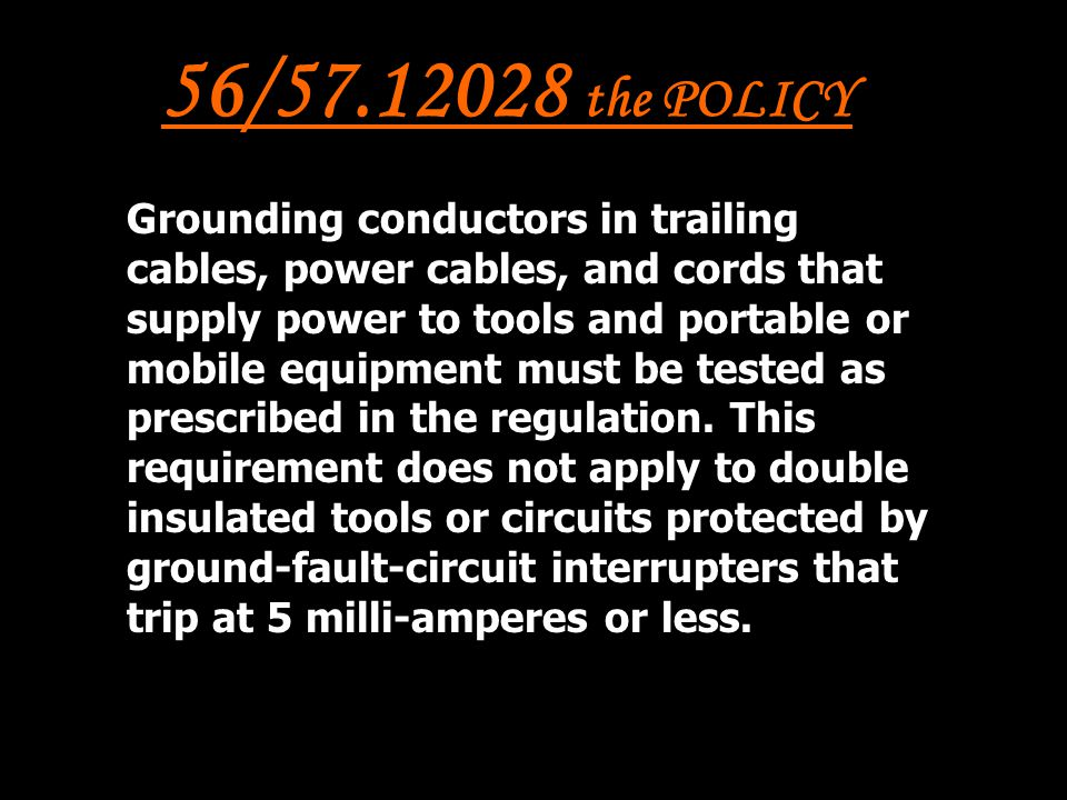 56/57.12028 the POLICY Grounding conductors in trailing cables, power cables, and cords that supply power to tools and portable or mobile equipment must be tested as prescribed in the regulation.