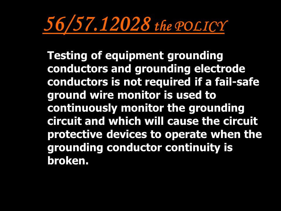 56/57.12028 the POLICY Testing of equipment grounding conductors and grounding electrode conductors is not required if a fail-safe ground wire monitor