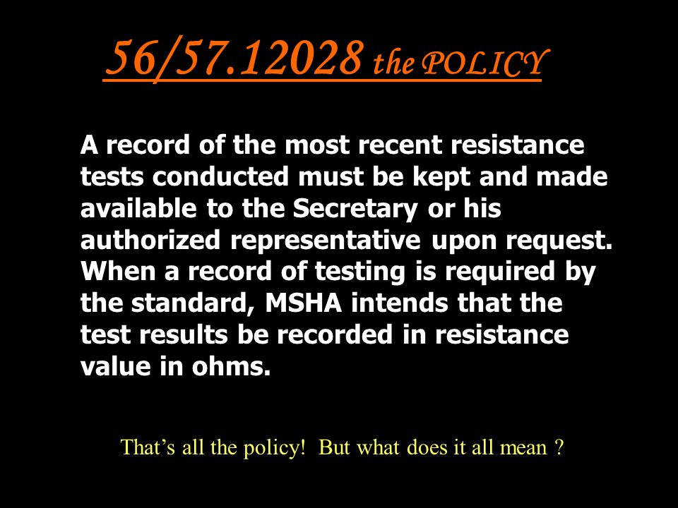 56/57.12028 the POLICY A record of the most recent resistance tests conducted must be kept and made available to the Secretary or his authorized repre
