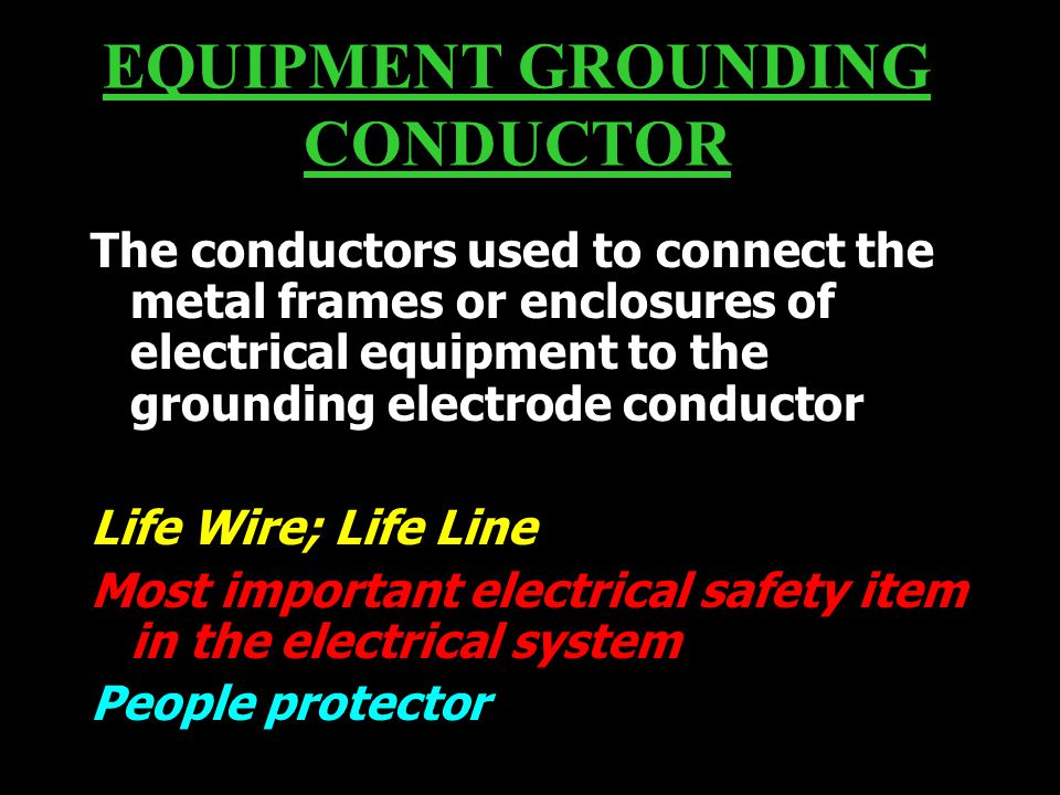 EQUIPMENT GROUNDING CONDUCTOR The conductors used to connect the metal frames or enclosures of electrical equipment to the grounding electrode conductor Life Wire; Life Line Most important electrical safety item in the electrical system People protector