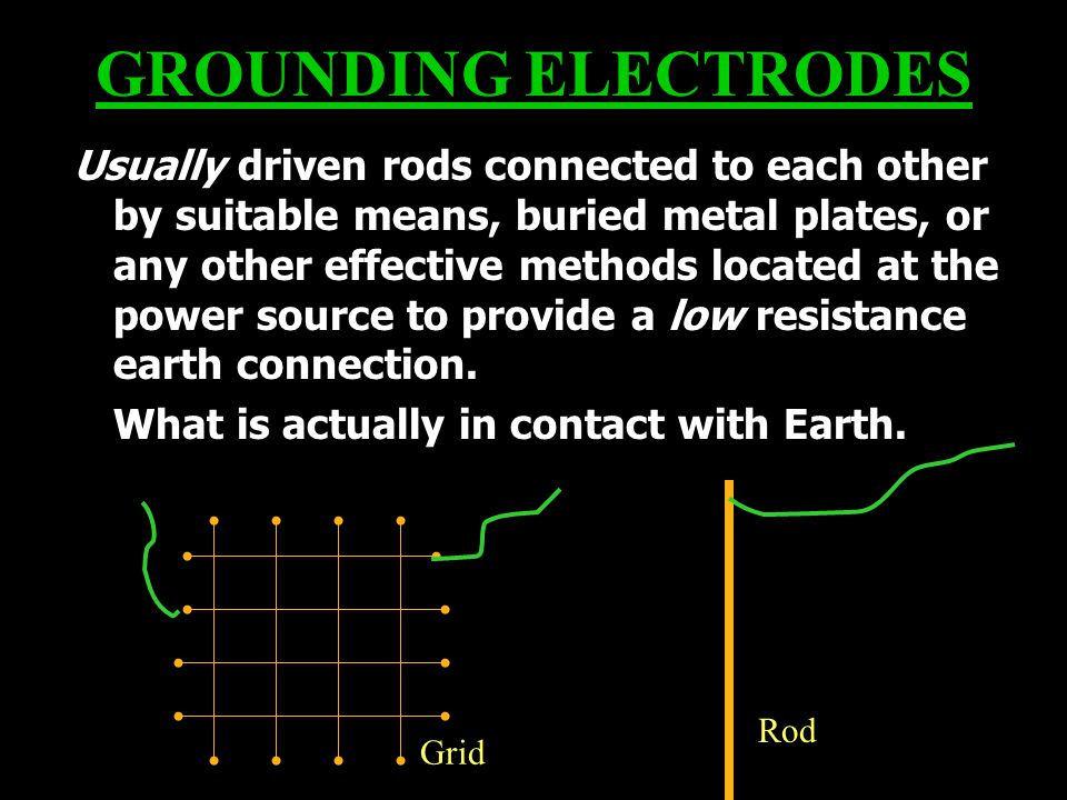 GROUNDING ELECTRODES Usually driven rods connected to each other by suitable means, buried metal plates, or any other effective methods located at the power source to provide a low resistance earth connection.