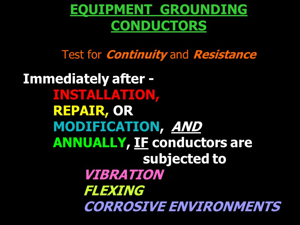 EQUIPMENT GROUNDING CONDUCTORS Test for Continuity and Resistance Immediately after - INSTALLATION, REPAIR, OR MODIFICATION, AND ANNUALLY, IF conductors are subjected to VIBRATION FLEXING CORROSIVE ENVIRONMENTS