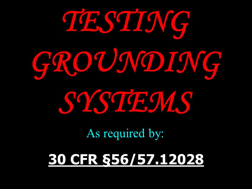 TESTING GROUNDING SYSTEMS 30 CFR §56/57.12028 As required by: