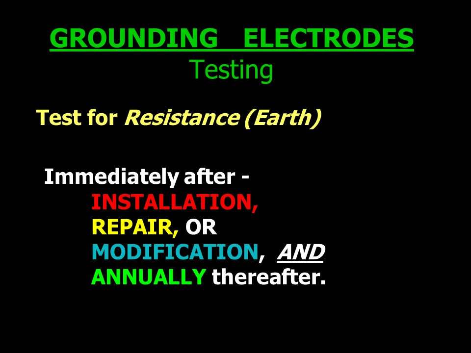 GROUNDING ELECTRODES Testing Test for Resistance (Earth) Immediately after - INSTALLATION, REPAIR, OR MODIFICATION, AND ANNUALLY thereafter.