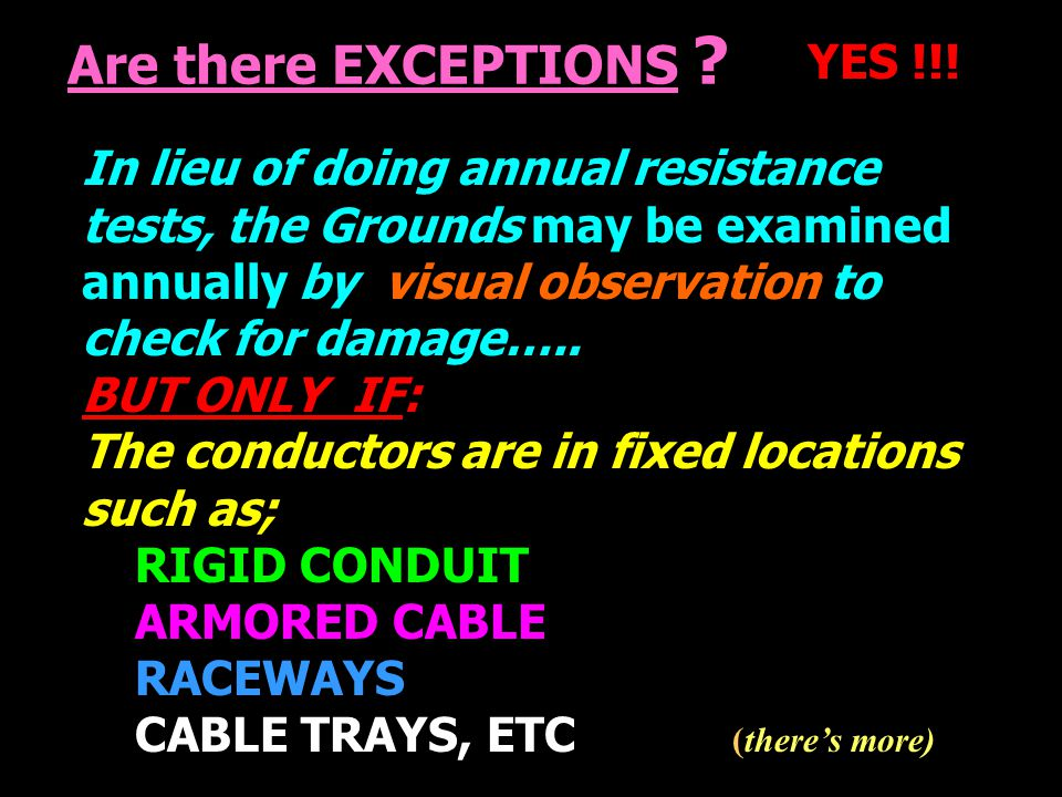 Are there EXCEPTIONS ? YES !!! In lieu of doing annual resistance tests, the Grounds may be examined annually by visual observation to check for damag