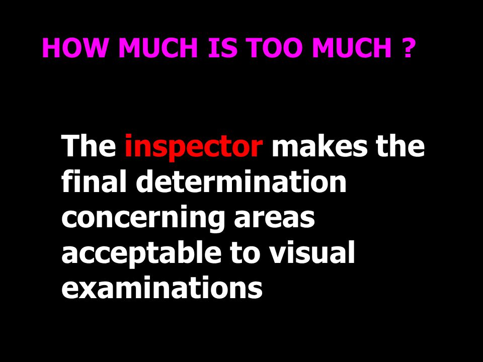 The inspector makes the final determination concerning areas acceptable to visual examinations HOW MUCH IS TOO MUCH ?