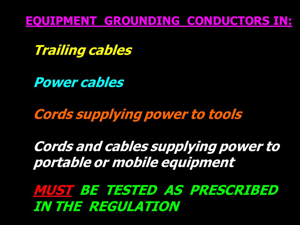 EQUIPMENT GROUNDING CONDUCTORS IN: Trailing cables Power cables Cords supplying power to tools Cords and cables supplying power to portable or mobile equipment MUST BE TESTED AS PRESCRIBED IN THE REGULATION