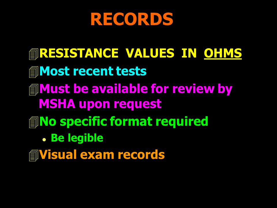 RECORDS 4RESISTANCE VALUES IN OHMS 4Most recent tests 4Must be available for review by MSHA upon request 4No specific format required l Be legible 4Visual exam records