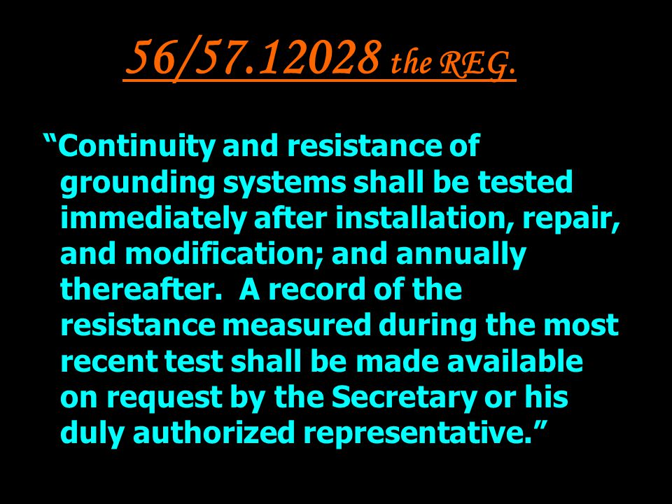 56/57.12028 the REG. Continuity and resistance of grounding systems shall be tested immediately after installation, repair, and modification; and annu
