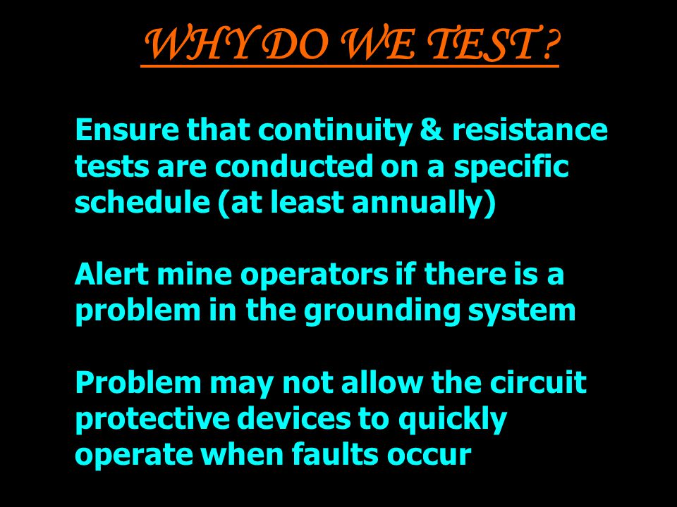 WHY DO WE TEST ? Ensure that continuity & resistance tests are conducted on a specific schedule (at least annually) Alert mine operators if there is a