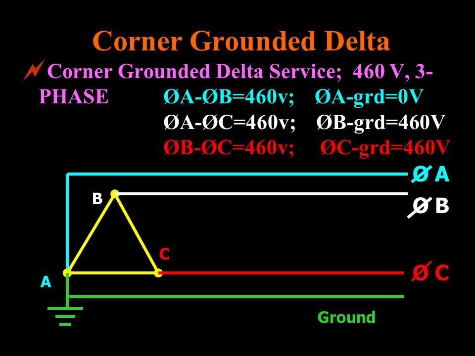Corner Grounded Delta Service; 460 V, 3- PHASEØA-ØB=460v; ØA-grd=0V ØA-ØC=460v; ØB-grd=460V ØB-ØC=460v; ØC-grd=460V Corner Grounded Delta C B A O C Gr
