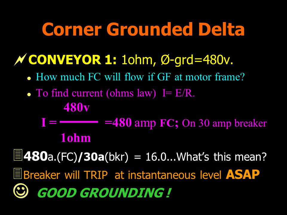 Corner Grounded Delta CONVEYOR 1: 1ohm, Ø-grd=480v. l How much FC will flow if GF at motor frame? l To find current (ohms law) I= E/R. 480v I = =480 a