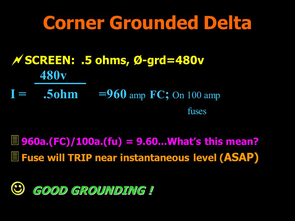 Corner Grounded Delta SCREEN:.5 ohms, Ø-grd=480v 480v I =.5ohm =960 amp FC ; On 100 amp fuses 3 960a.(FC)/100a.(fu) = 9.60...Whats this mean? 3 Fuse w