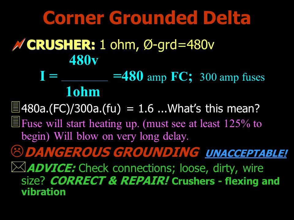 Corner Grounded Delta CRUSHER: CRUSHER: 1 ohm, Ø-grd=480v 480v I = =480 amp FC ; 300 amp fuses 1ohm 3 480a.(FC)/300a.(fu) = 1.6...Whats this mean? 3 F