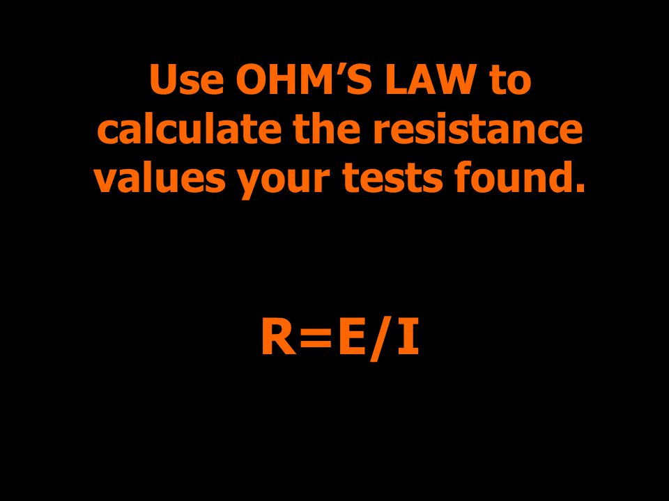 Use OHMS LAW to calculate the resistance values your tests found. R=E/I
