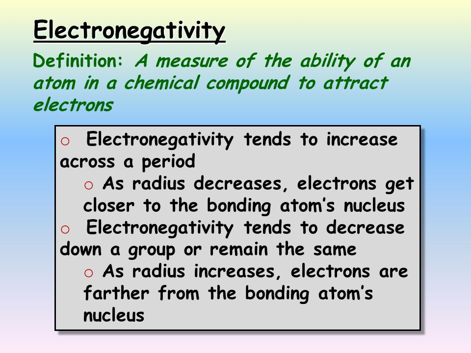 Electronegativity Definition: A measure of the ability of an atom in a chemical compound to attract electrons o Electronegativity tends to increase ac