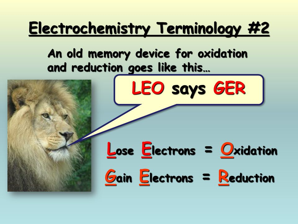 Electrochemistry Terminology #2 G ain E lectrons = R eduction An old memory device for oxidation and reduction goes like this… LEO says GER L ose E le