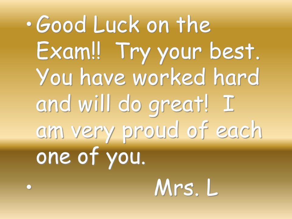 Good Luck on the Exam!! Try your best. You have worked hard and will do great! I am very proud of each one of you.Good Luck on the Exam!! Try your bes