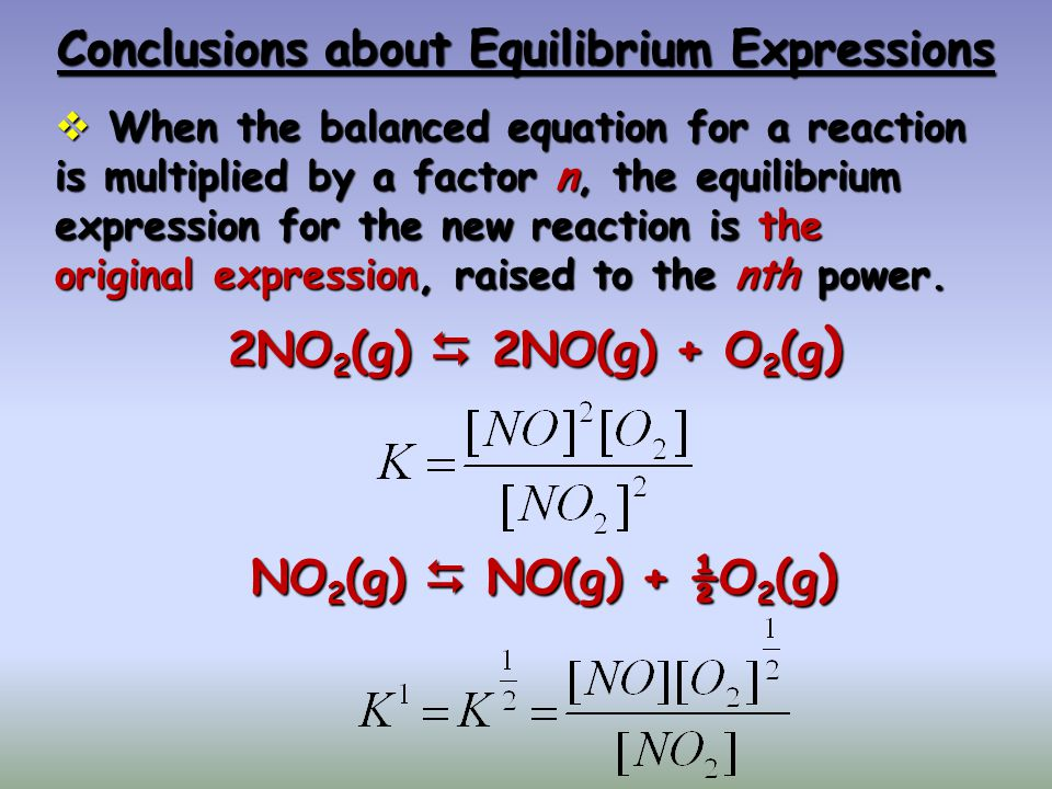 Conclusions about Equilibrium Expressions When the balanced equation for a reaction is multiplied by a factor n, the equilibrium expression for the ne