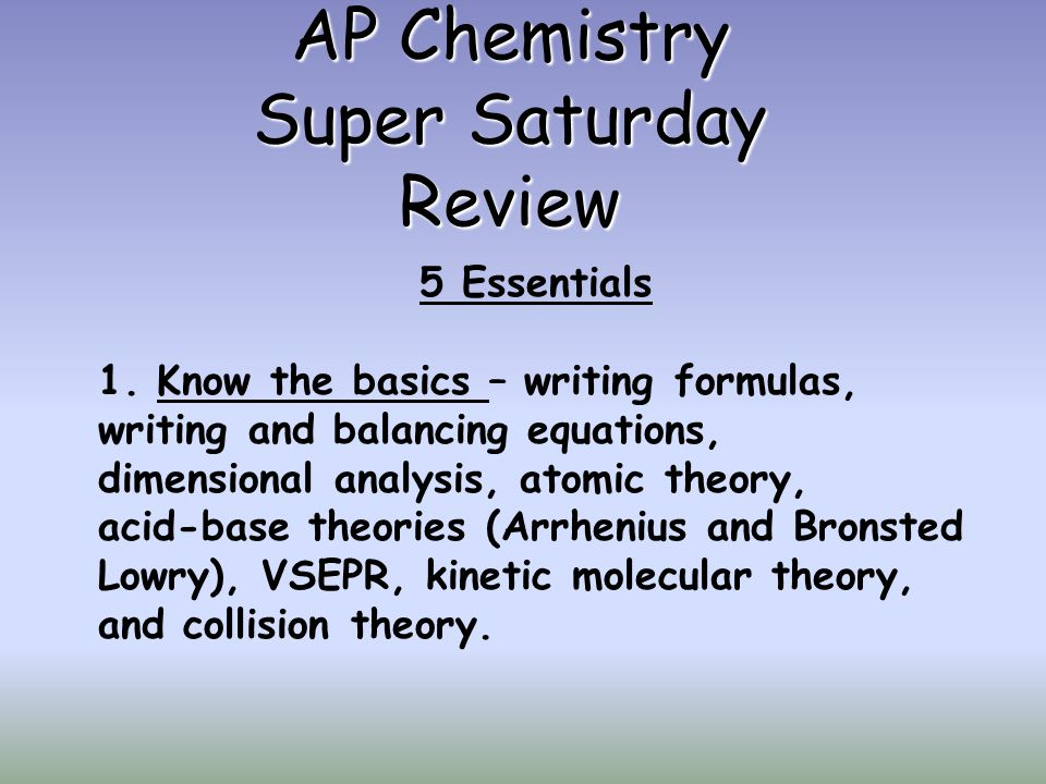 AP Chemistry Super Saturday Review 5 Essentials 1.Know the basics – writing formulas, writing and balancing equations, dimensional analysis, atomic th