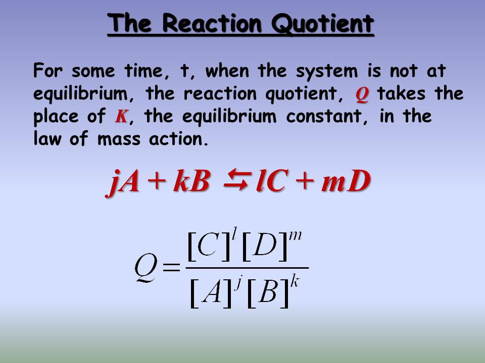 The Reaction Quotient Q K For some time, t, when the system is not at equilibrium, the reaction quotient, Q takes the place of K, the equilibrium cons