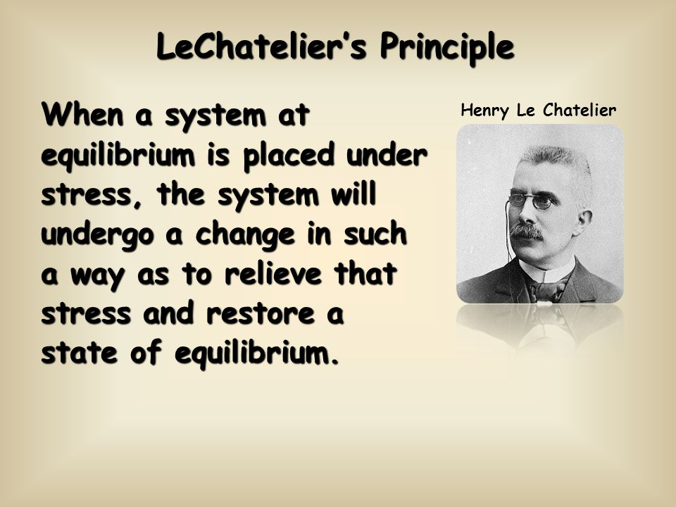 LeChateliers Principle When a system at equilibrium is placed under stress, the system will undergo a change in such a way as to relieve that stress a