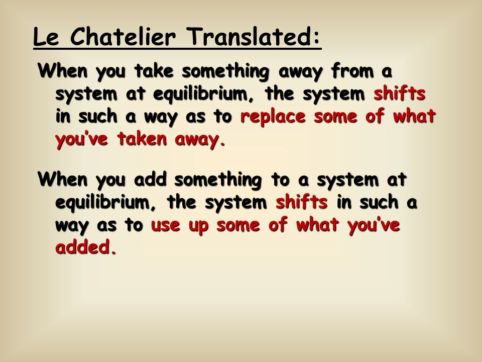 When you take something away from a system at equilibrium, the system shifts in such a way as to replace some of what youve taken away. Le Chatelier T