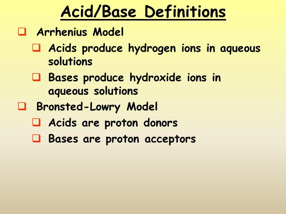 Acid/Base Definitions Arrhenius Model Acids produce hydrogen ions in aqueous solutions Bases produce hydroxide ions in aqueous solutions Bronsted-Lowr