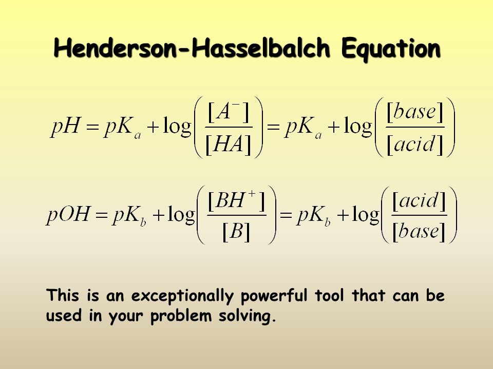 Henderson-Hasselbalch Equation This is an exceptionally powerful tool that can be used in your problem solving.