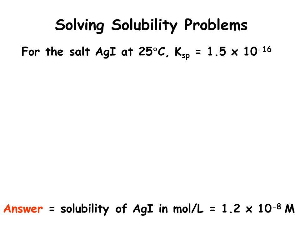 Solving Solubility Problems For the salt AgI at 25 C, K sp = 1.5 x 10 -16 Answer = solubility of AgI in mol/L = 1.2 x 10 -8 M