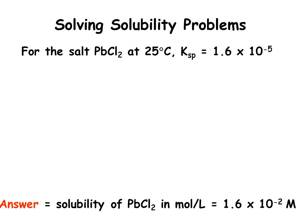 Solving Solubility Problems For the salt PbCl 2 at 25 C, K sp = 1.6 x 10 -5 Answer = solubility of PbCl 2 in mol/L = 1.6 x 10 -2 M