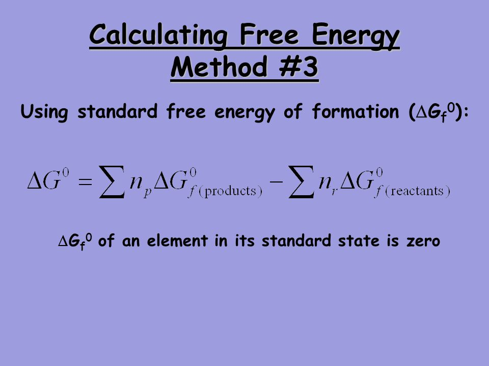 Calculating Free Energy Method #3 Using standard free energy of formation ( G f 0 ): G f 0 of an element in its standard state is zero