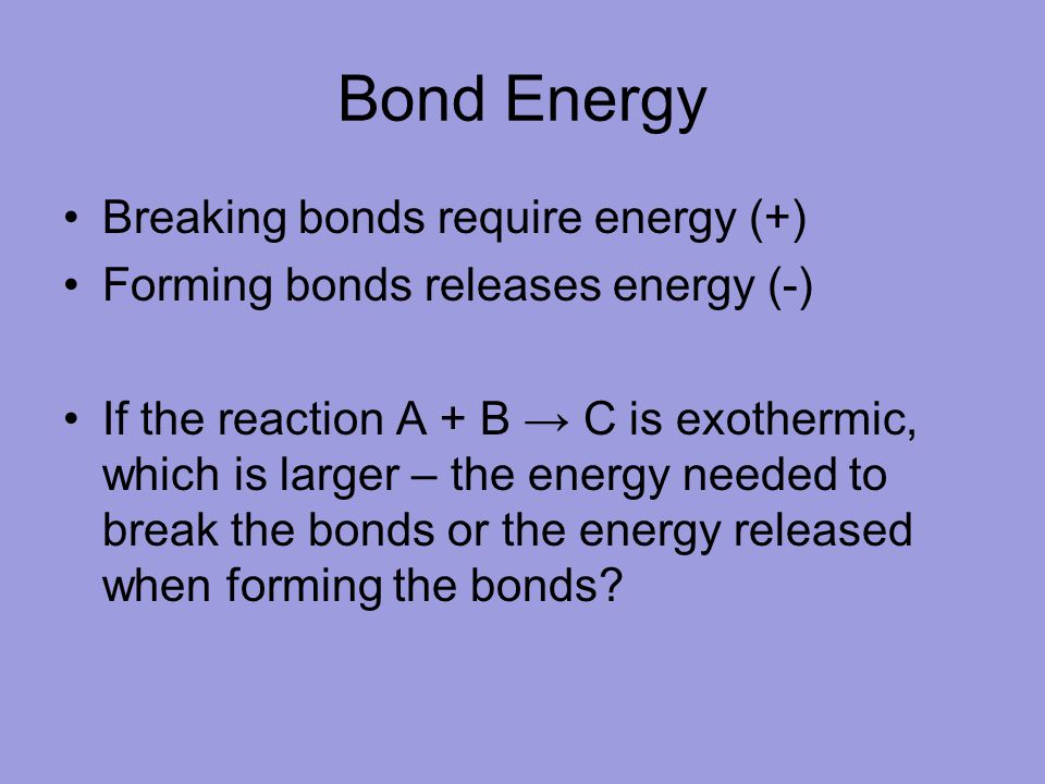 Bond Energy Breaking bonds require energy (+) Forming bonds releases energy (-) If the reaction A + B C is exothermic, which is larger – the energy ne