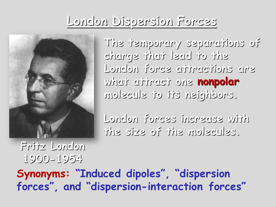 London Dispersion Forces The temporary separations of charge that lead to the London force attractions are what attract one nonpolar molecule to its n