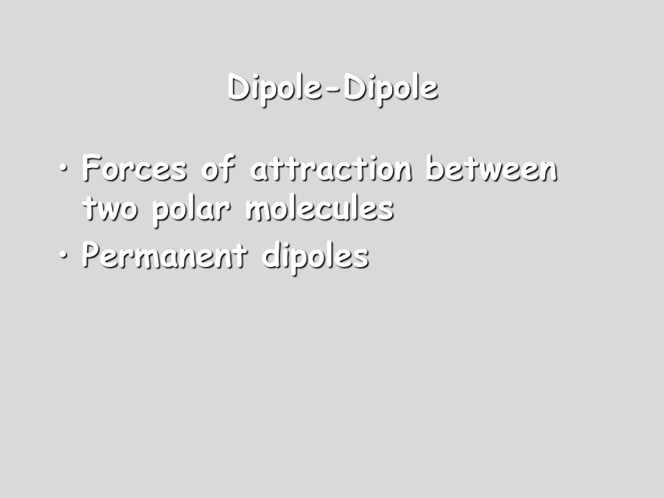 Dipole-Dipole Forces of attraction between two polar moleculesForces of attraction between two polar molecules Permanent dipolesPermanent dipoles