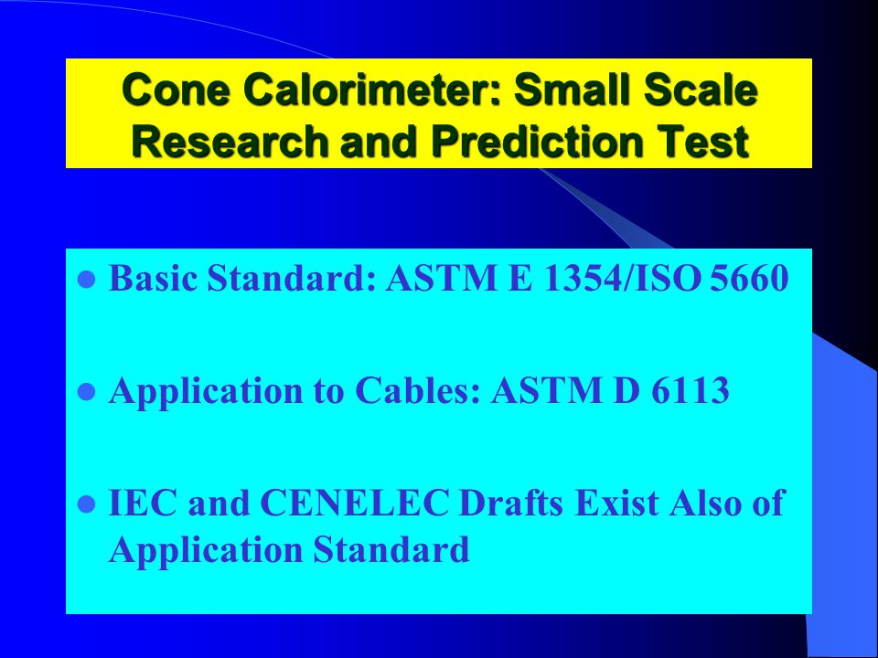 Cone Calorimeter: Small Scale Research and Prediction Test Basic Standard: ASTM E 1354/ISO 5660 Application to Cables: ASTM D 6113 IEC and CENELEC Drafts Exist Also of Application Standard