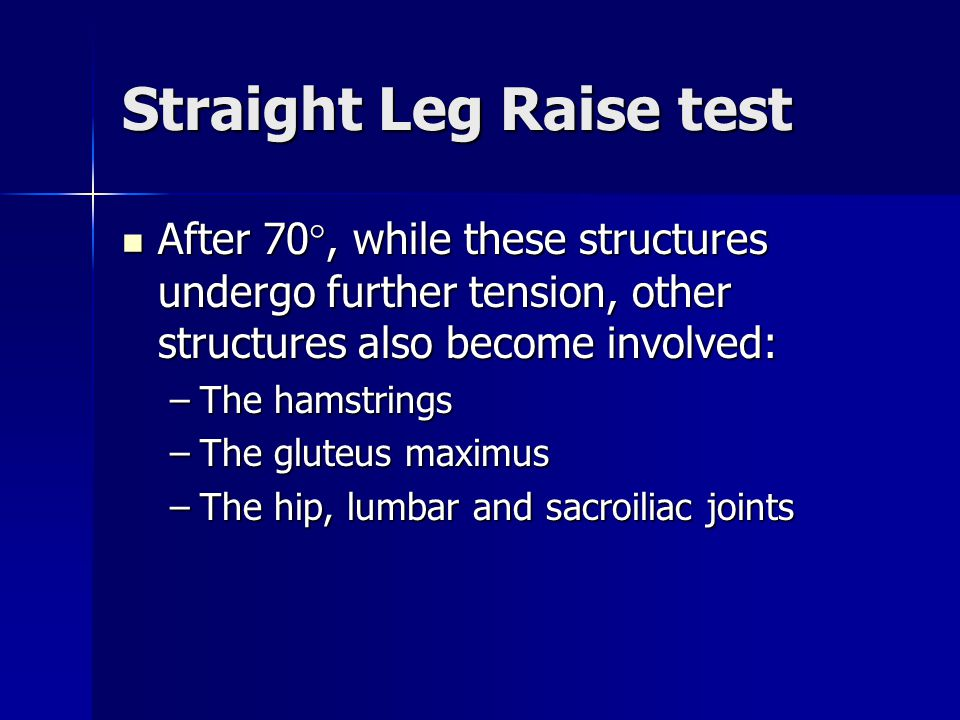 Straight Leg Raise test After 70°, while these structures undergo further tension, other structures also become involved: After 70°, while these struc