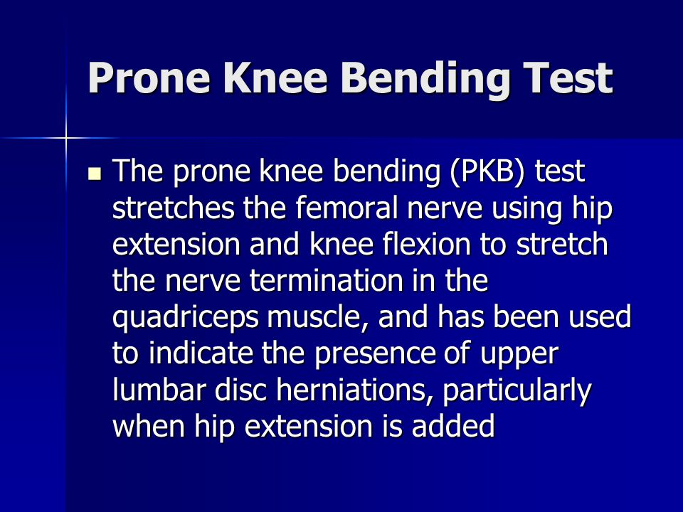 Prone Knee Bending Test The prone knee bending (PKB) test stretches the femoral nerve using hip extension and knee flexion to stretch the nerve termin