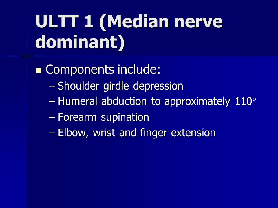 ULTT 1 (Median nerve dominant) Components include: Components include: –Shoulder girdle depression –Humeral abduction to approximately 110° –Forearm s