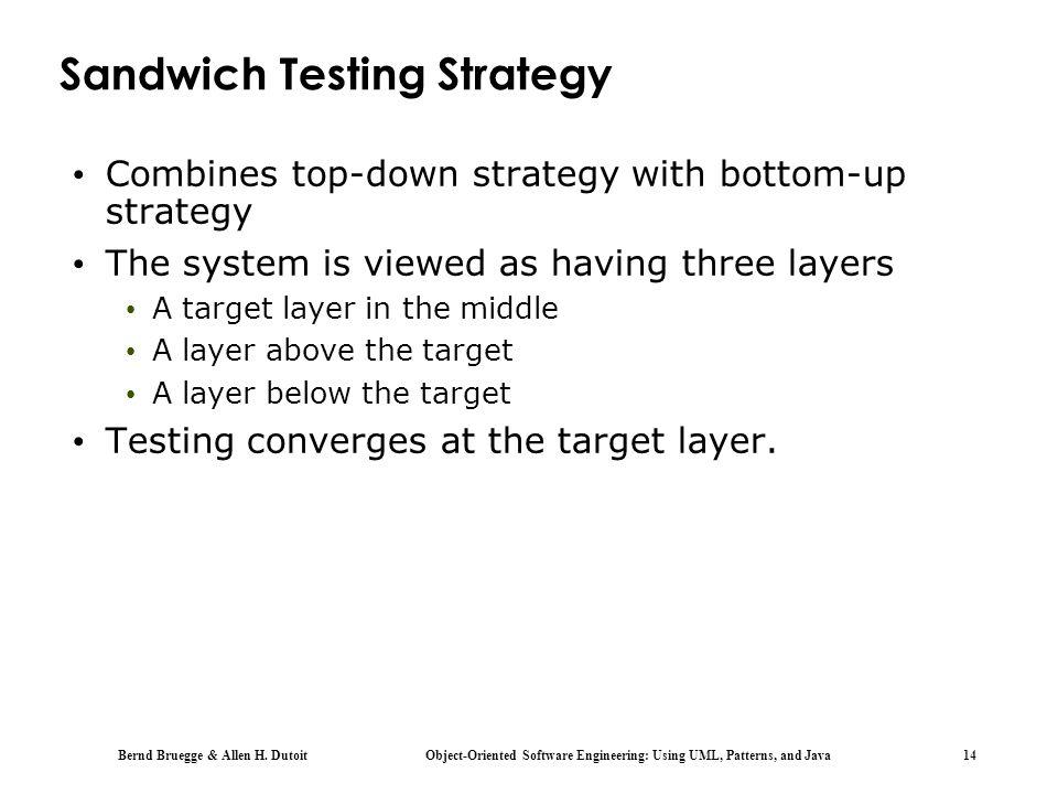 Bernd Bruegge & Allen H. Dutoit Object-Oriented Software Engineering: Using UML, Patterns, and Java 14 Sandwich Testing Strategy Combines top-down str