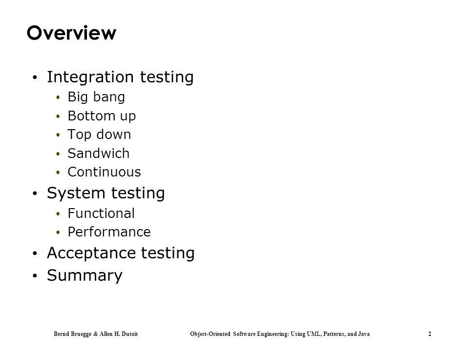Bernd Bruegge & Allen H. Dutoit Object-Oriented Software Engineering: Using UML, Patterns, and Java 2 Overview Integration testing Big bang Bottom up