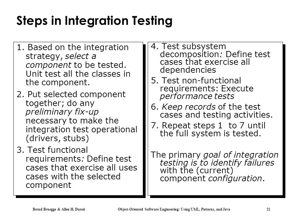 Bernd Bruegge & Allen H. Dutoit Object-Oriented Software Engineering: Using UML, Patterns, and Java 21 Steps in Integration Testing. 1. Based on the i
