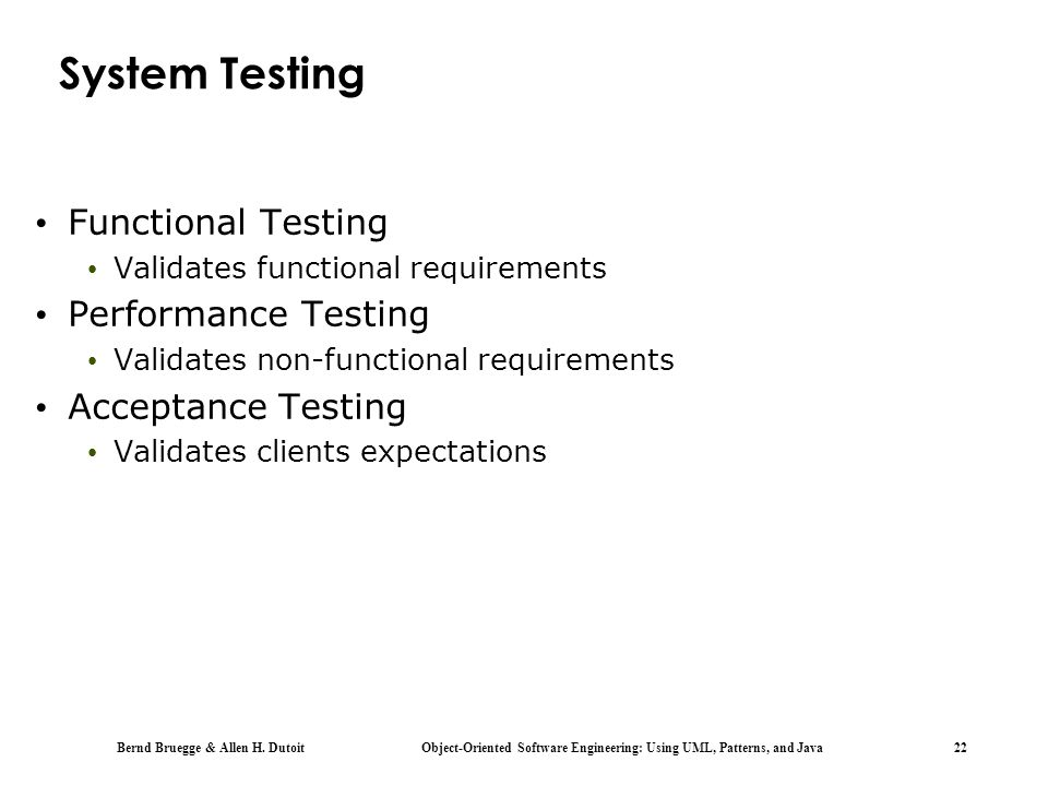 Bernd Bruegge & Allen H. Dutoit Object-Oriented Software Engineering: Using UML, Patterns, and Java 22 System Testing Functional Testing Validates fun