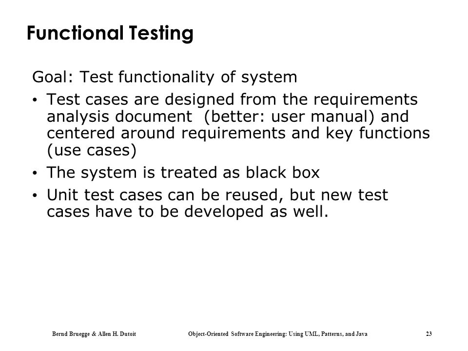 Bernd Bruegge & Allen H. Dutoit Object-Oriented Software Engineering: Using UML, Patterns, and Java 23. Functional Testing Goal: Test functionality of