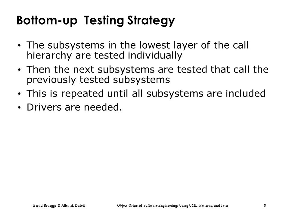 Bernd Bruegge & Allen H. Dutoit Object-Oriented Software Engineering: Using UML, Patterns, and Java 8 Bottom-up Testing Strategy The subsystems in the