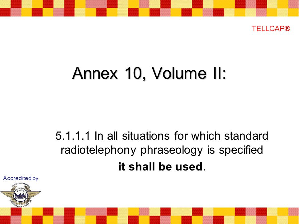 Annex 10, Volume II: 5.1.1.1 In all situations for which standard radiotelephony phraseology is specified it shall be used.