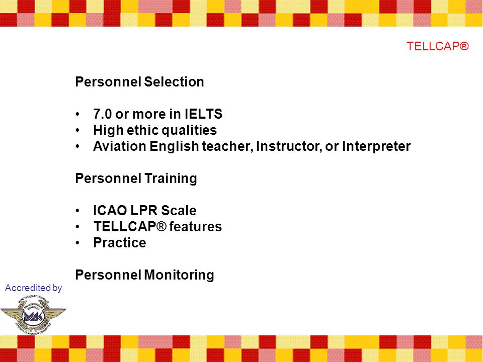 Accredited by TELLCAP® Personnel Selection 7.0 or more in IELTS High ethic qualities Aviation English teacher, Instructor, or Interpreter Personnel Training ICAO LPR Scale TELLCAP® features Practice Personnel Monitoring